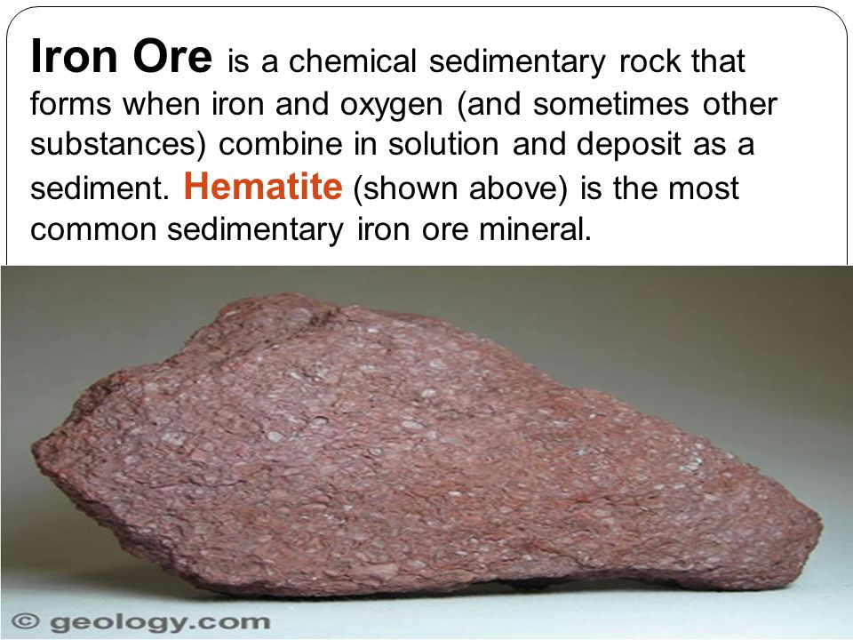 Iron Ore is a chemical sedimentary rock that forms when iron and oxygen (and sometimes other substances) combine in solution and deposit as a sediment. Hematite (shown above) is the most common sedimentary iron ore mineral.