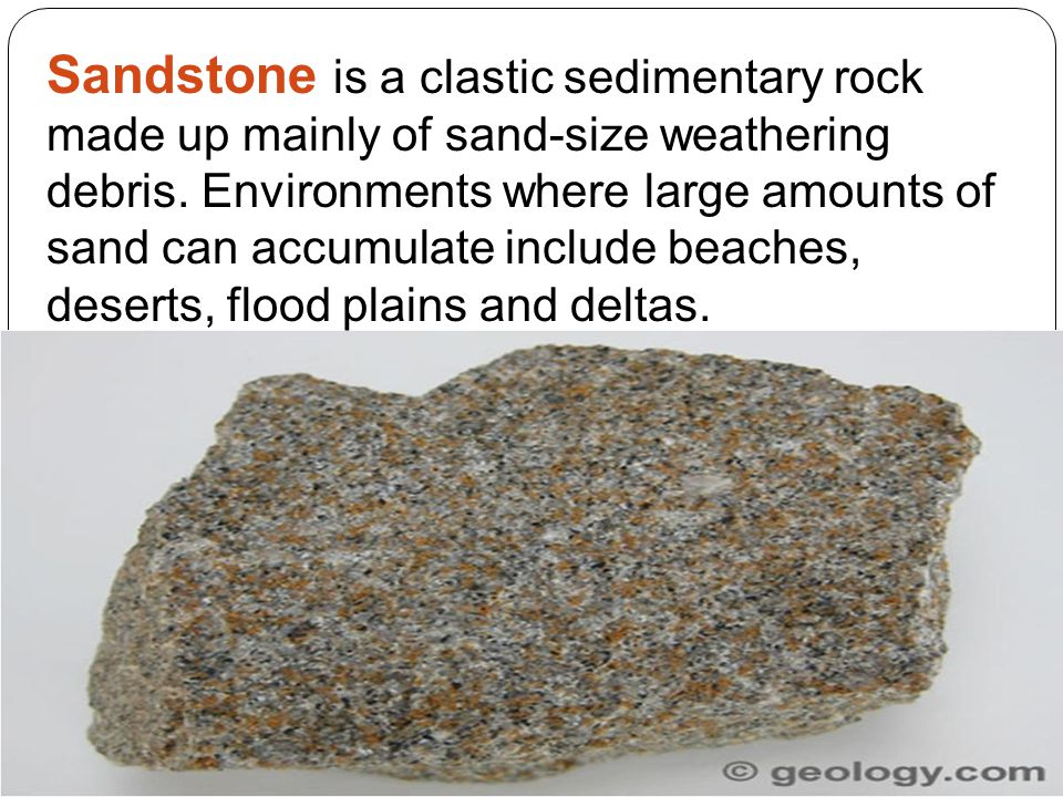 Sandstone is a clastic sedimentary rock made up mainly of sand-size weathering debris. Environments where large amounts of sand can accumulate include beaches, deserts, flood plains and deltas.