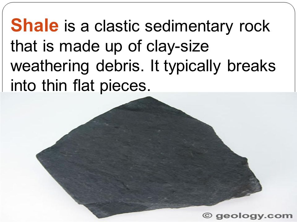 Shale is a clastic sedimentary rock that is made up of clay-size weathering debris. It typically breaks into thin flat pieces.