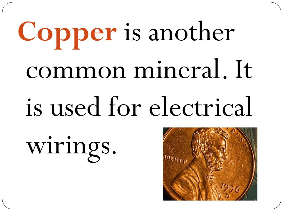 Copper is another common mineral. It is used for electrical wirings.