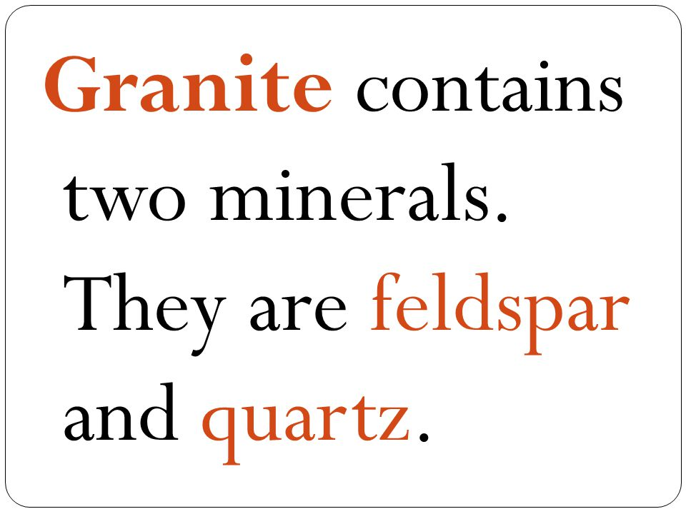 Granite contains two minerals. They are feldspar and quartz.