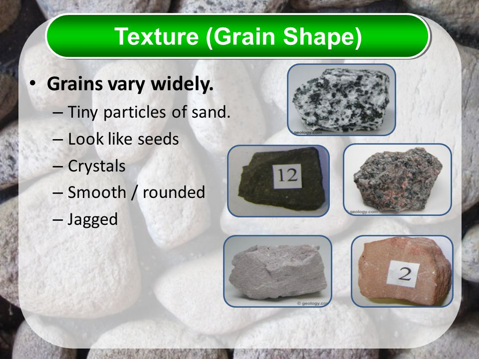 Texture (Grain Shape) Grains vary widely. Tiny particles of sand.