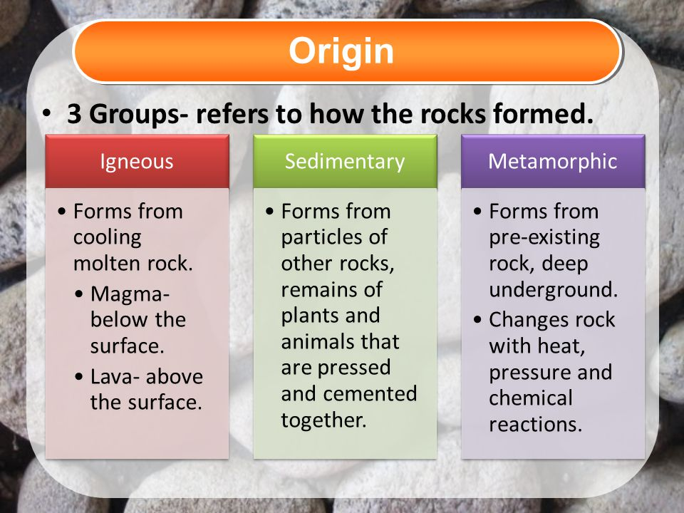 Origin 3 Groups- refers to how the rocks formed. Igneous