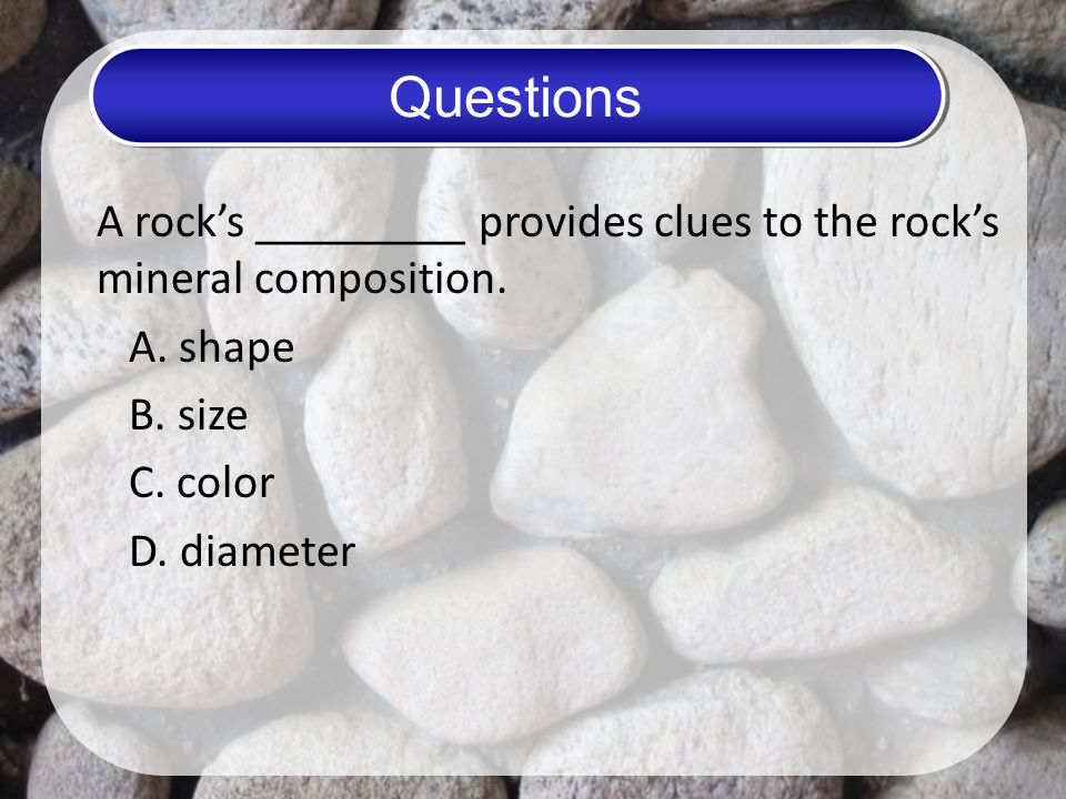 Questions A rock's _________ provides clues to the rock's mineral composition.