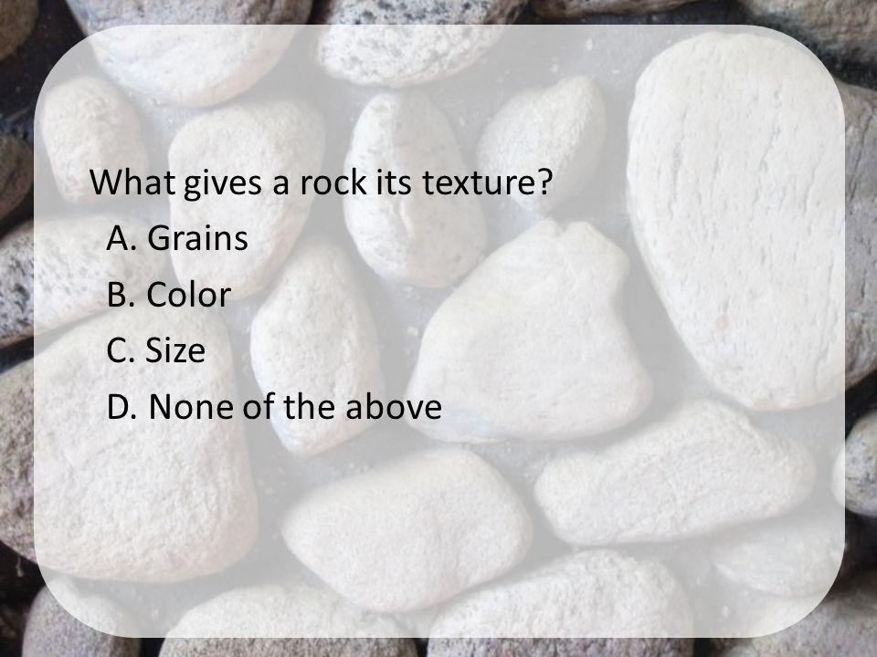 What gives a rock its texture. A. Grains B. Color C. Size D