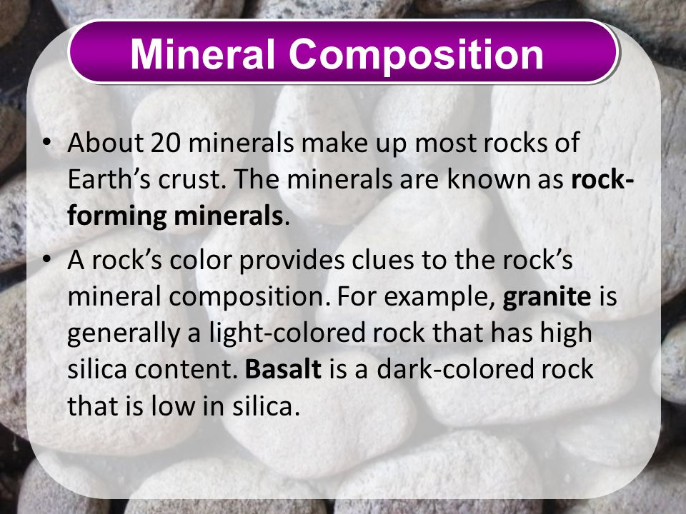 Mineral Composition About 20 minerals make up most rocks of Earth's crust. The minerals are known as rock-forming minerals.