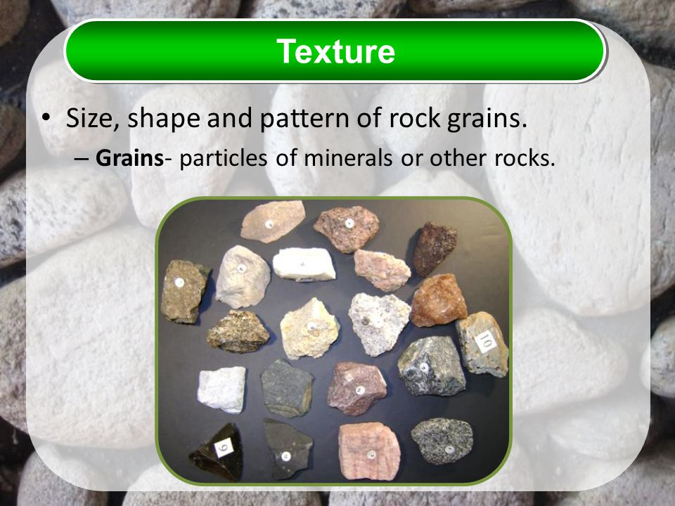 Texture Size, shape and pattern of rock grains.