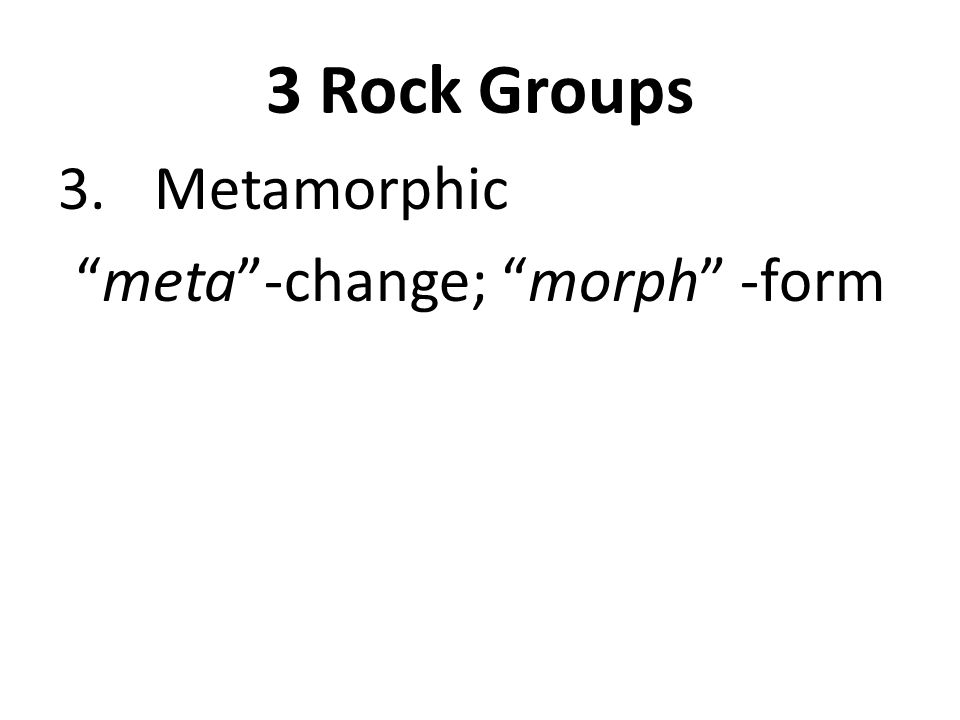 3 Rock Groups 3. Metamorphic meta -change; morph -form