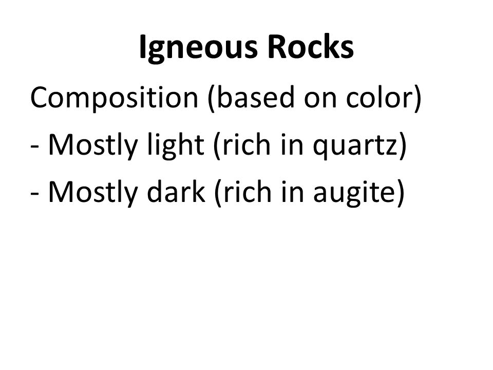Igneous Rocks Composition (based on color) - Mostly light (rich in quartz) - Mostly dark (rich in augite)
