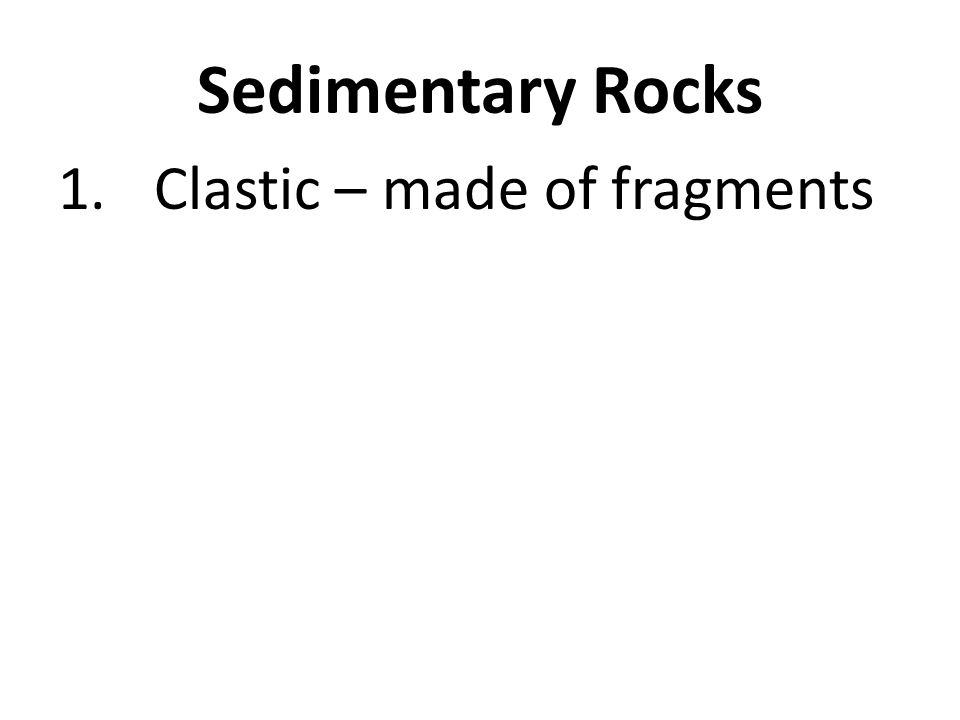 Sedimentary Rocks 1. Clastic – made of fragments