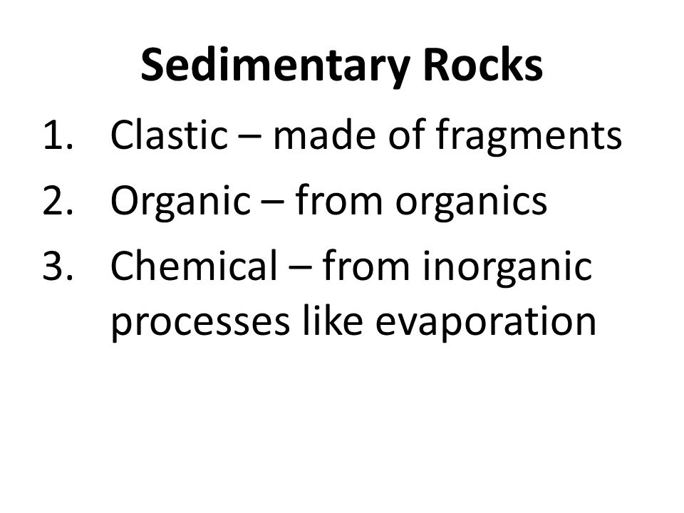 Sedimentary Rocks Clastic – made of fragments Organic – from organics