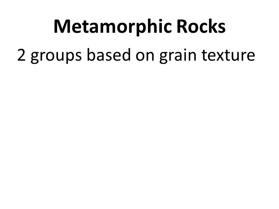 Metamorphic Rocks 2 groups based on grain texture