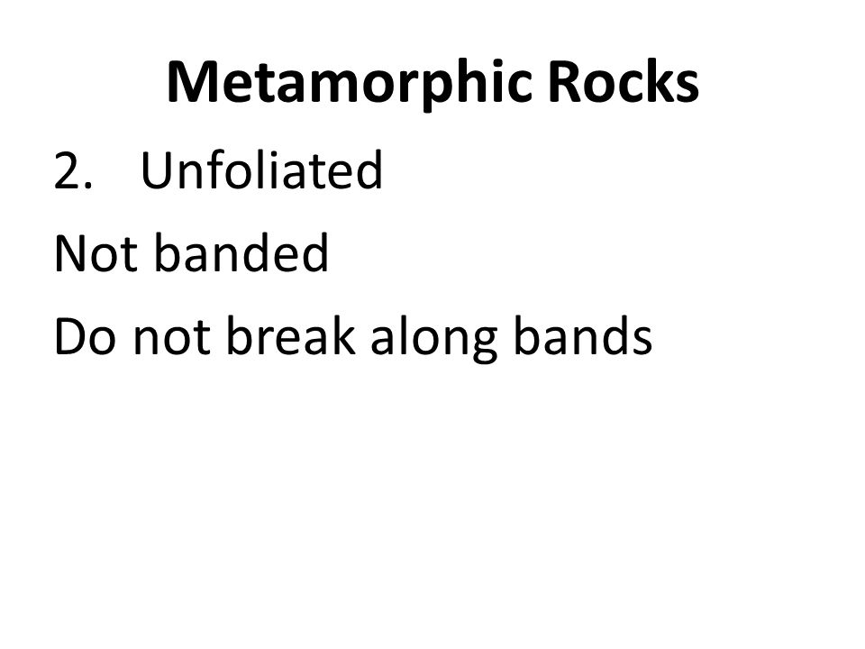 Metamorphic Rocks Unfoliated Not banded Do not break along bands