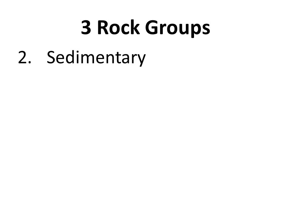 3 Rock Groups 2. Sedimentary