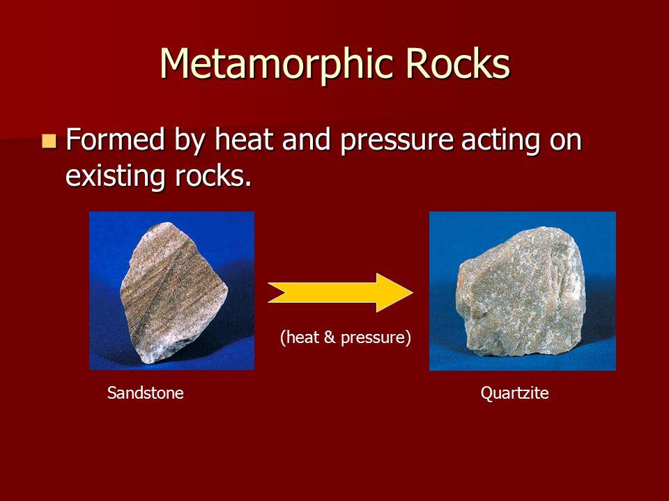 Metamorphic Rocks Formed by heat and pressure acting on existing rocks. (heat & pressure) Sandstone.