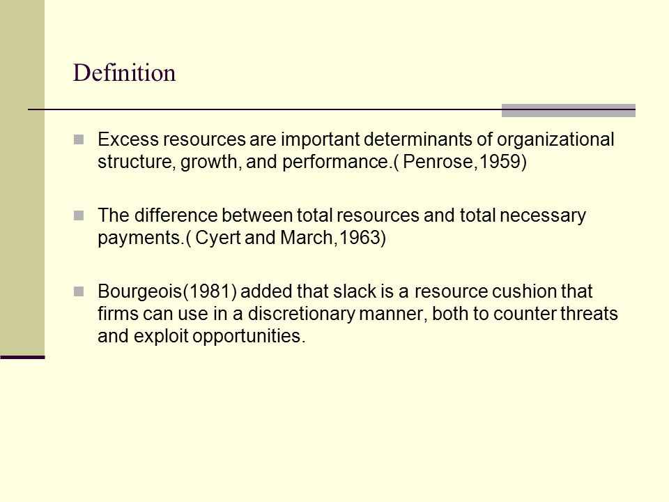 Definition Excess resources are important determinants of organizational structure, growth, and performance.( Penrose,1959)