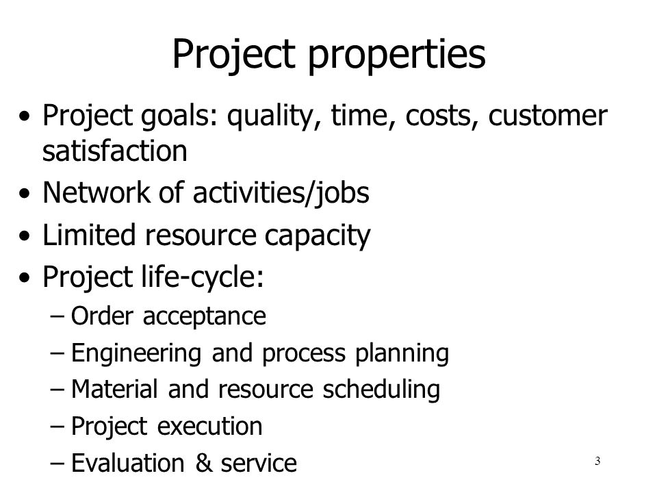 Project properties Project goals: quality, time, costs, customer satisfaction. Network of activities/jobs.