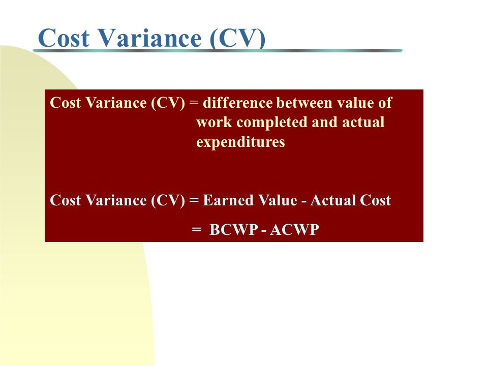 Cost Variance (CV) Cost Variance (CV) = difference between value of work completed and actual expenditures.