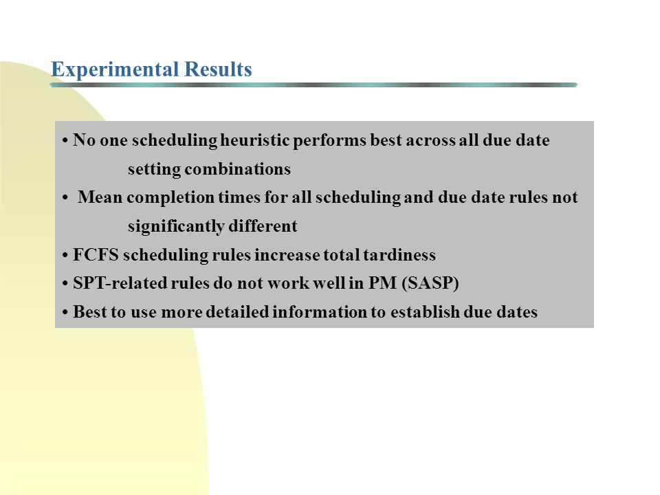 11/29/100 Experimental Results. • No one scheduling heuristic performs best across all due date setting combinations.