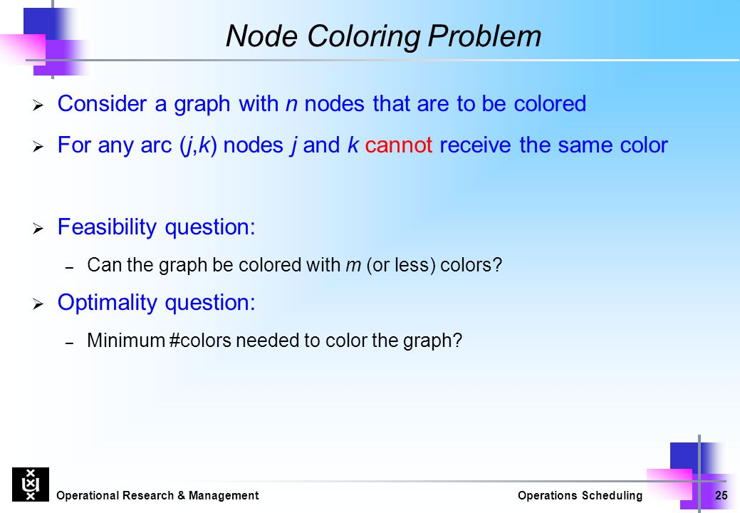 Node Coloring Problem Consider a graph with n nodes that are to be colored. For any arc (j,k) nodes j and k cannot receive the same color.