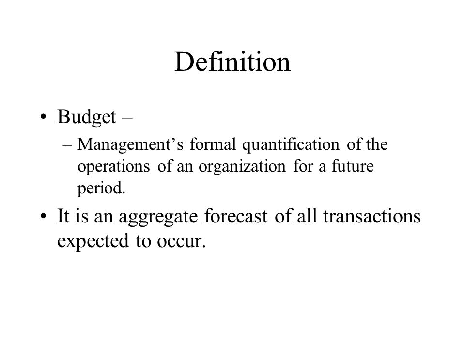 Definition Budget – Management's formal quantification of the operations of an organization for a future period.