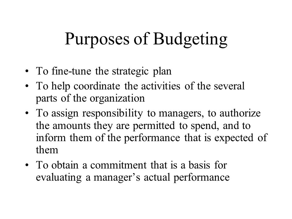 Purposes of Budgeting To fine-tune the strategic plan