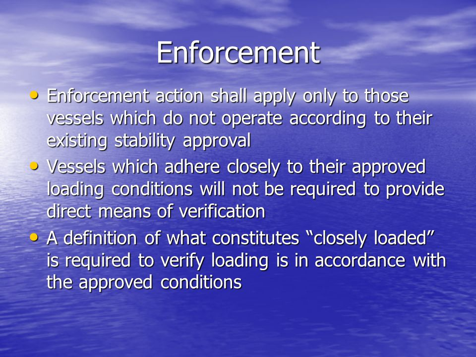 Enforcement Enforcement action shall apply only to those vessels which do not operate according to their existing stability approval.