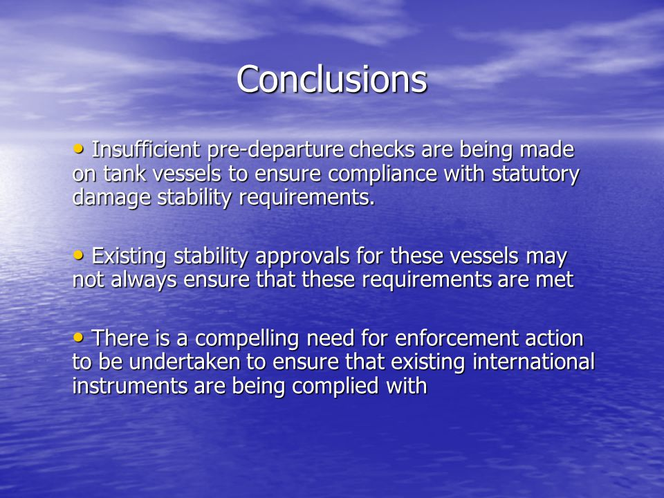Conclusions Insufficient pre-departure checks are being made on tank vessels to ensure compliance with statutory damage stability requirements.