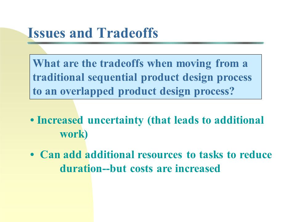 Issues and Tradeoffs What are the tradeoffs when moving from a traditional sequential product design process to an overlapped product design process