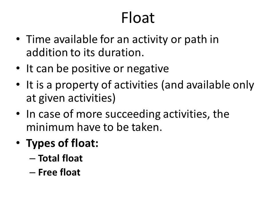 Float Time available for an activity or path in addition to its duration. It can be positive or negative.