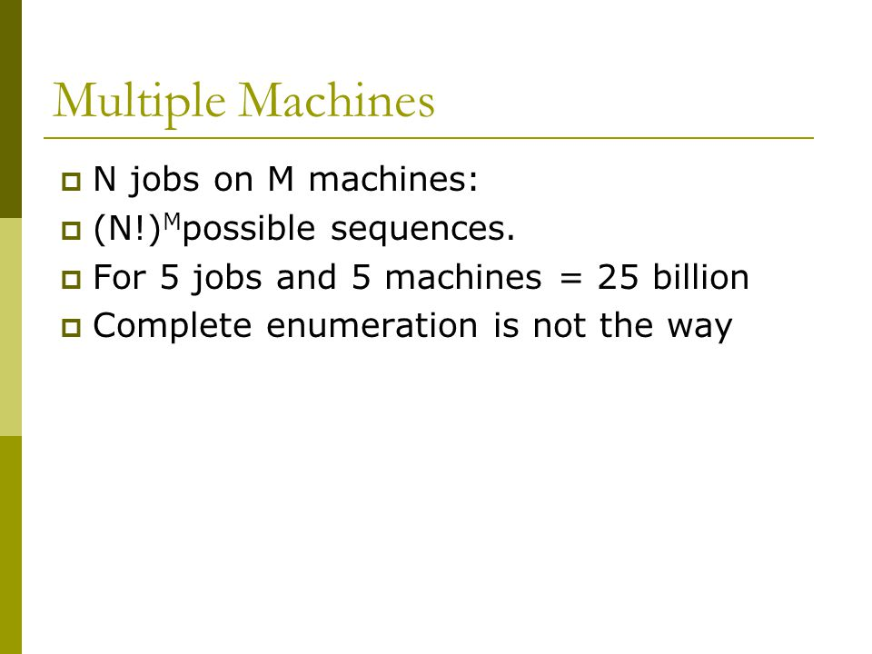 Multiple Machines N jobs on M machines: (N!)Mpossible sequences.