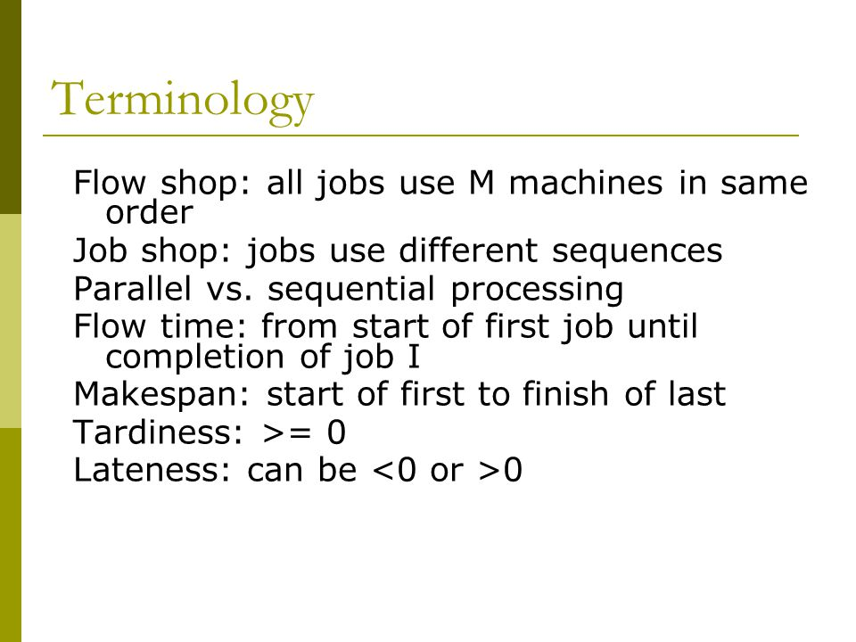 Terminology Flow shop: all jobs use M machines in same order
