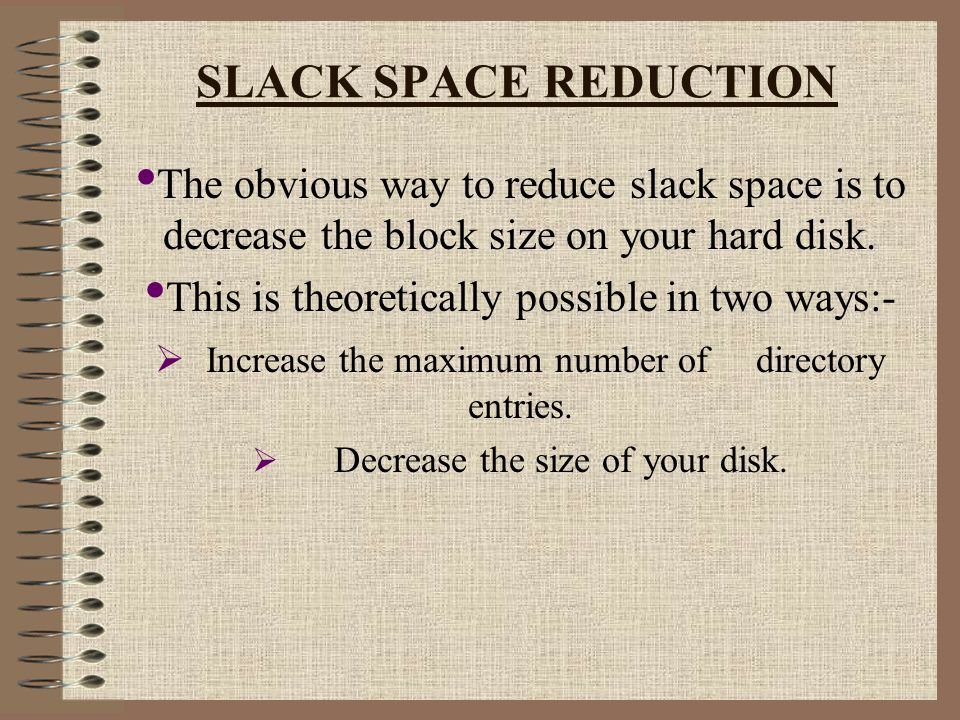SLACK SPACE REDUCTION The obvious way to reduce slack space is to decrease the block size on your hard disk.