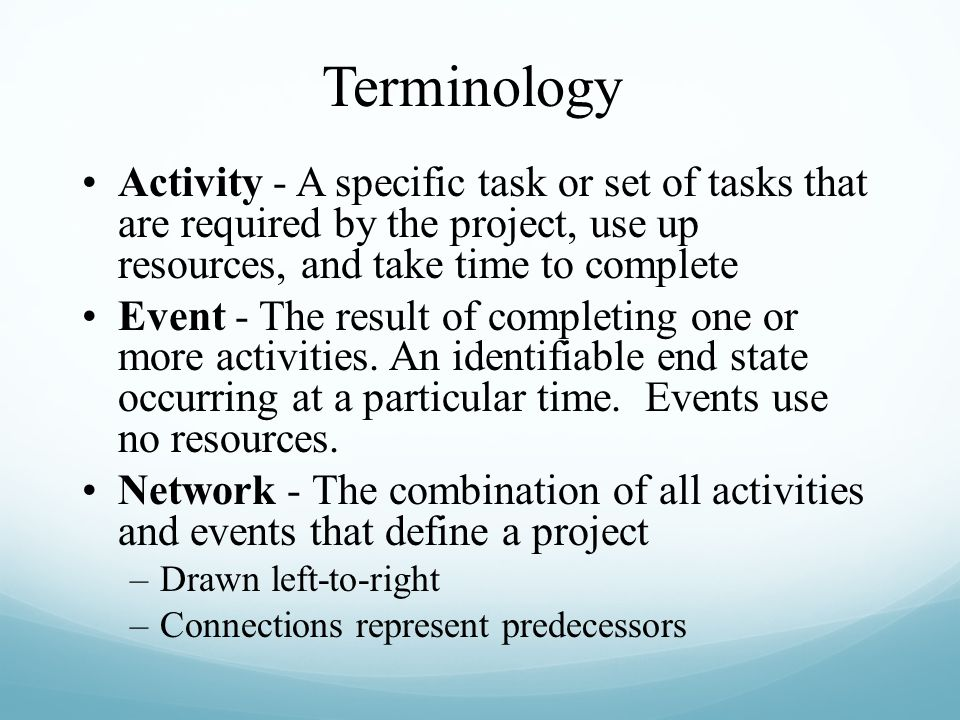 Terminology Activity - A specific task or set of tasks that are required by the project, use up resources, and take time to complete.