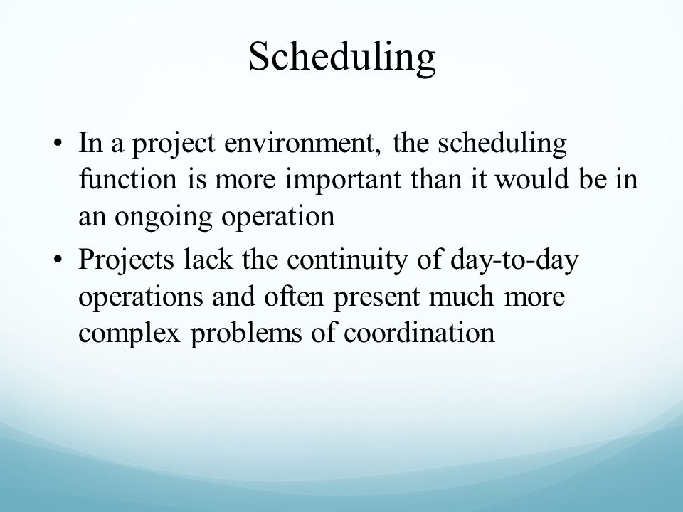 Scheduling In a project environment, the scheduling function is more important than it would be in an ongoing operation.