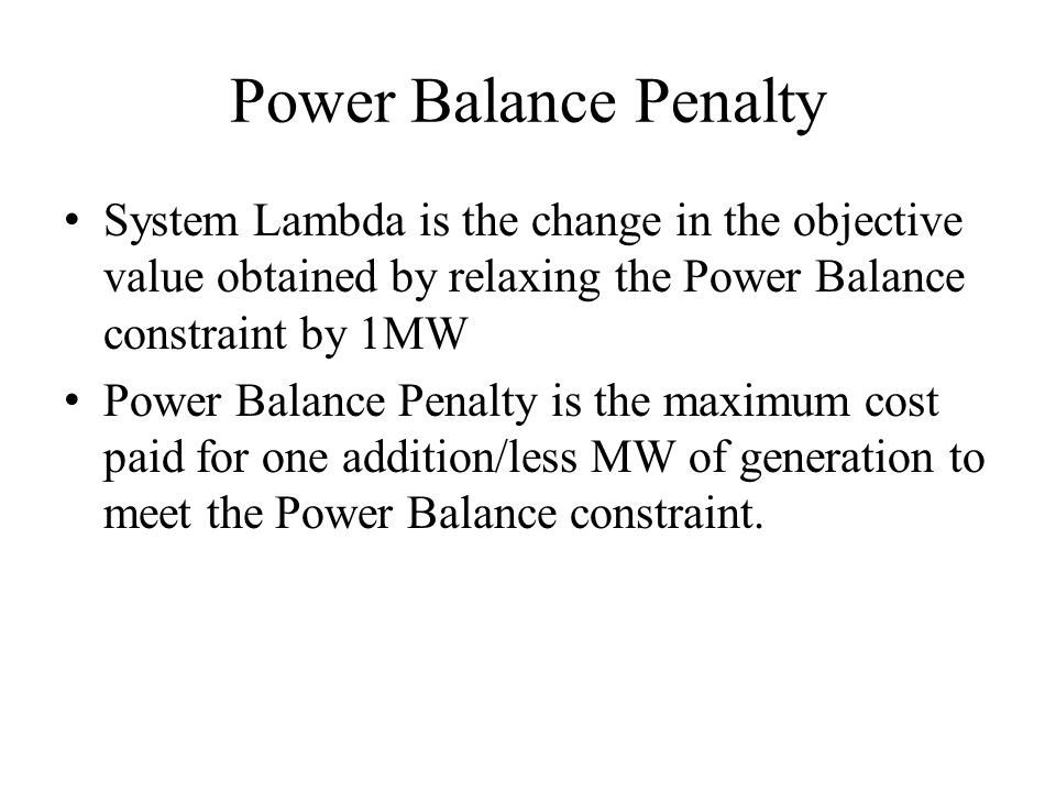 Power Balance Penalty System Lambda is the change in the objective value obtained by relaxing the Power Balance constraint by 1MW.