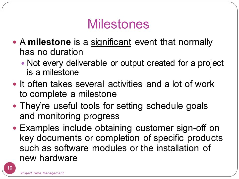 Milestones A milestone is a significant event that normally has no duration. Not every deliverable or output created for a project is a milestone.