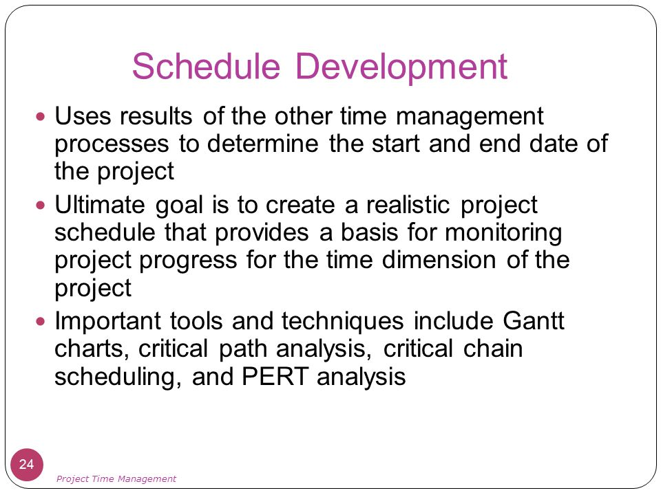 Schedule Development Uses results of the other time management processes to determine the start and end date of the project.