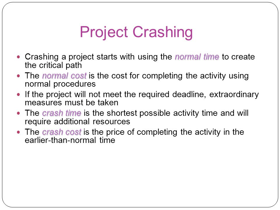 Project Crashing Crashing a project starts with using the normal time to create the critical path.