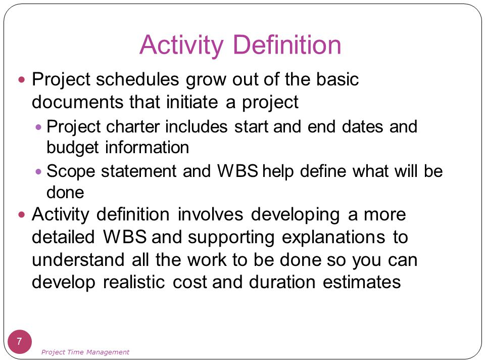 Activity Definition Project schedules grow out of the basic documents that initiate a project.