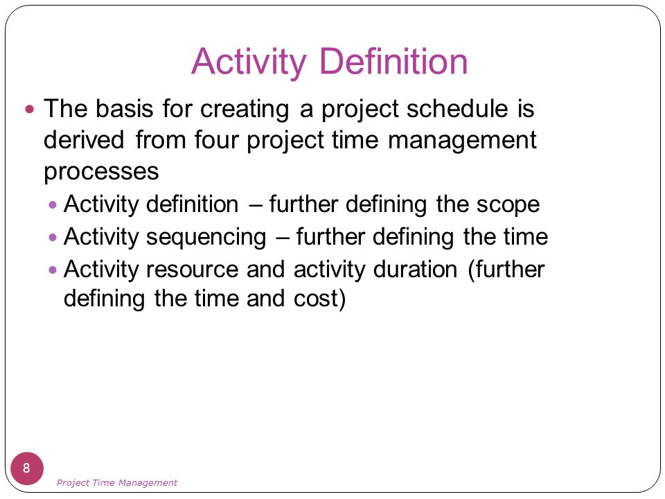 Activity Definition The basis for creating a project schedule is derived from four project time management processes.