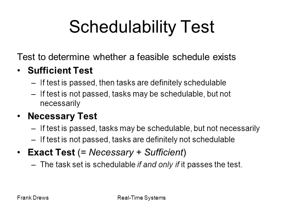 Schedulability Test Test to determine whether a feasible schedule exists. Sufficient Test. If test is passed, then tasks are definitely schedulable.