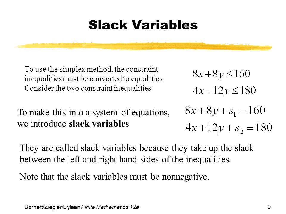 Slack Variables To use the simplex method, the constraint inequalities must be converted to equalities. Consider the two constraint inequalities.