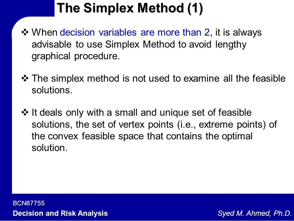 The Simplex Method (1) When decision variables are more than 2, it is always advisable to use Simplex Method to avoid lengthy graphical procedure.
