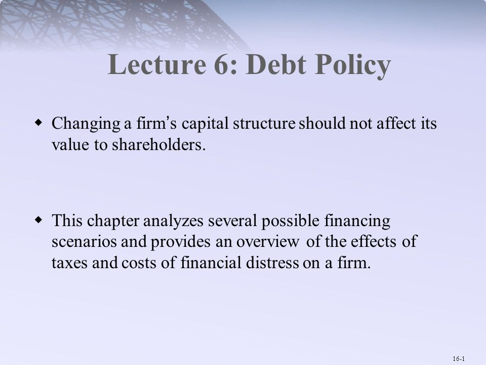 Lecture 6: Debt Policy Changing a firm's capital structure should not affect its value to shareholders.