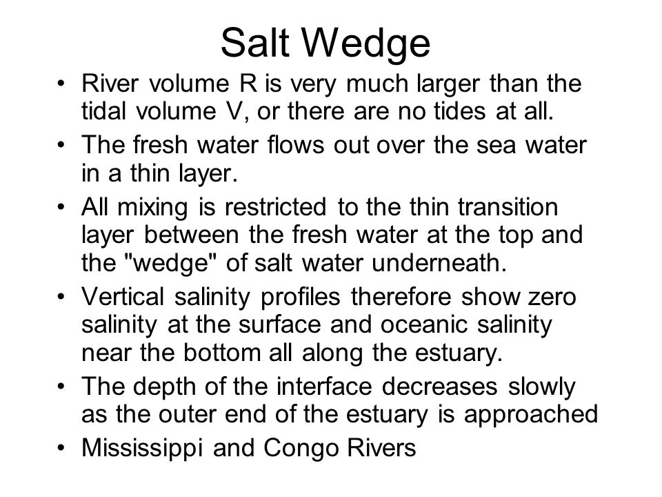 Salt Wedge River volume R is very much larger than the tidal volume V, or there are no tides at all.
