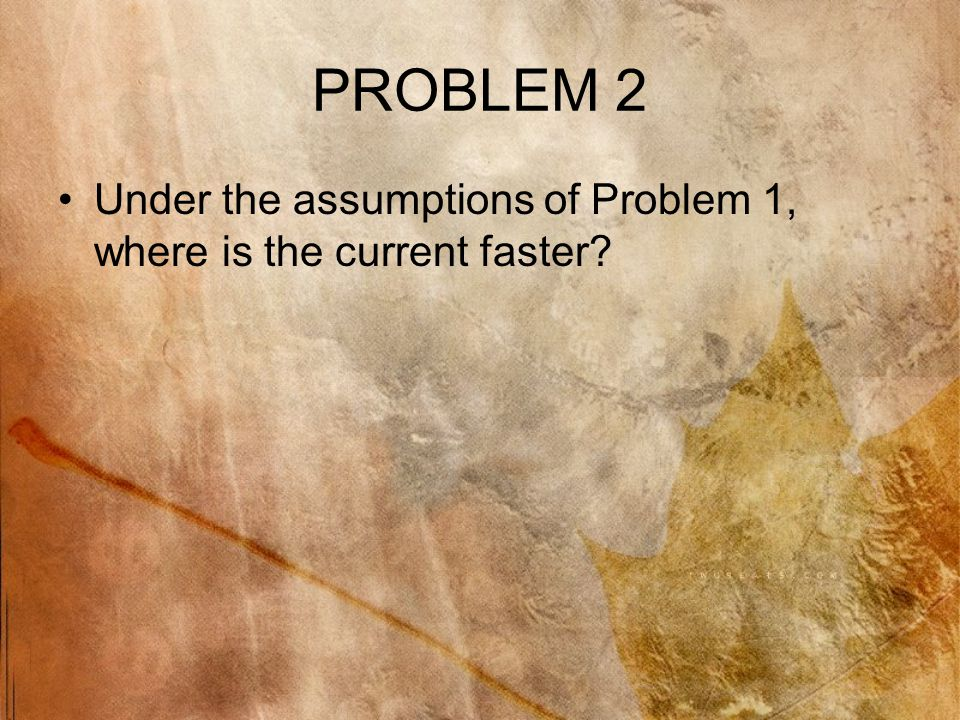 PROBLEM 2 Under the assumptions of Problem 1, where is the current faster