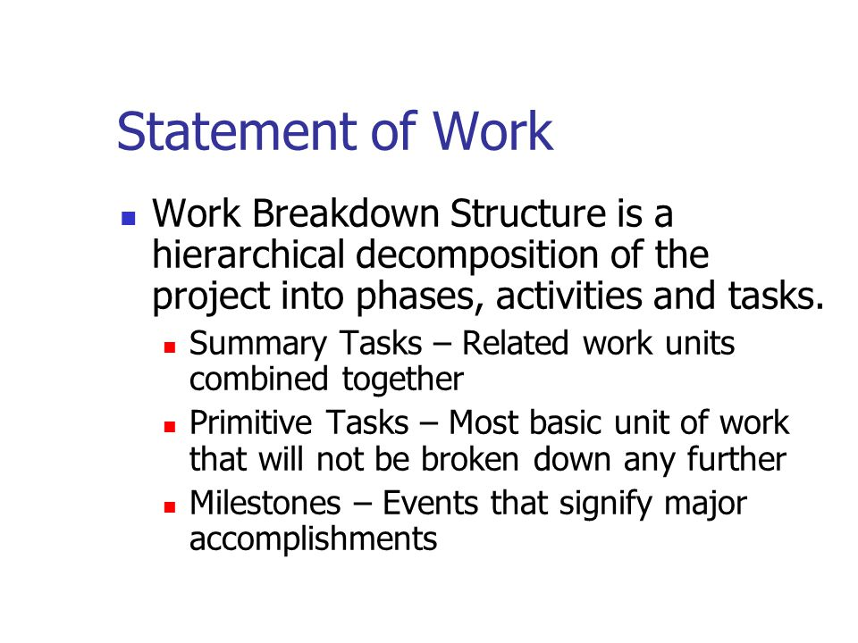 Statement of Work Work Breakdown Structure is a hierarchical decomposition of the project into phases, activities and tasks.