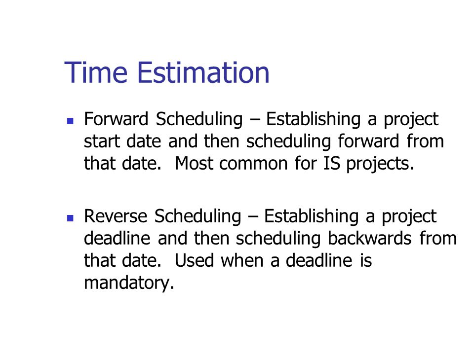 Time Estimation Forward Scheduling – Establishing a project start date and then scheduling forward from that date. Most common for IS projects.