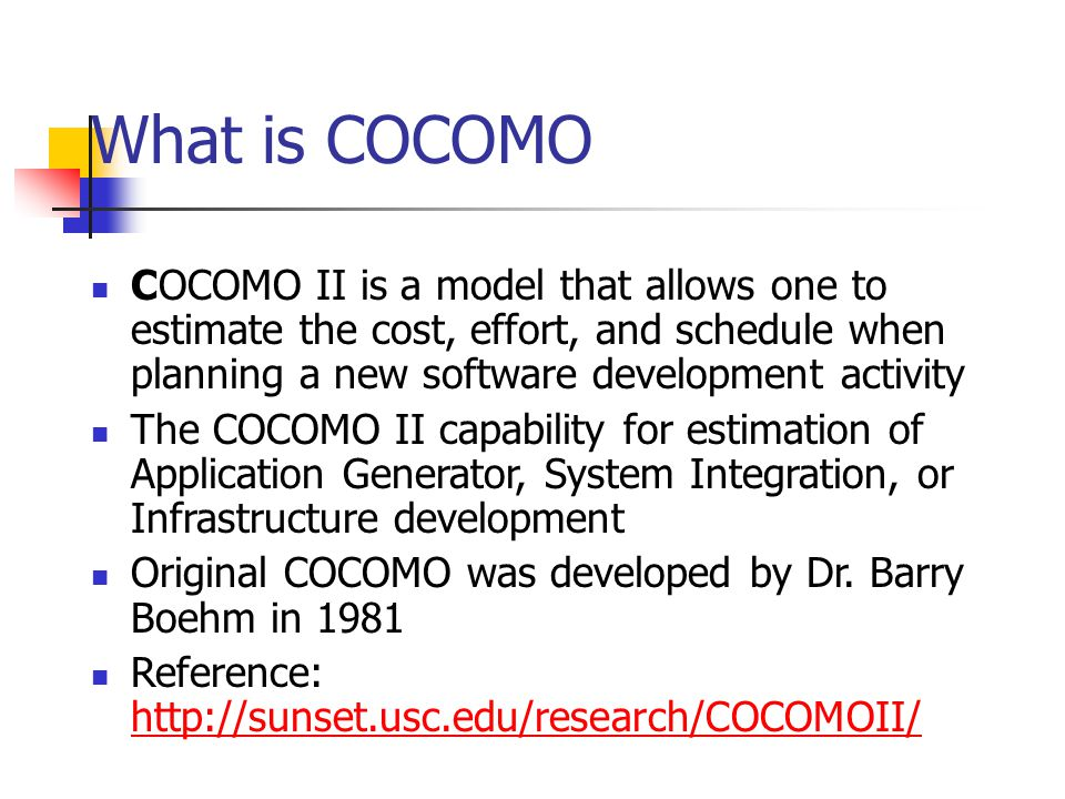 What is COCOMO COCOMO II is a model that allows one to estimate the cost, effort, and schedule when planning a new software development activity.